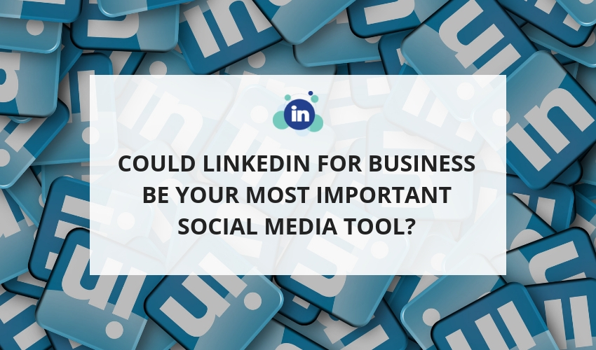 Could LinkedIn for Business be your most Important Social Media Tool?
